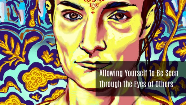 Allowing Yourself to be Seen through others